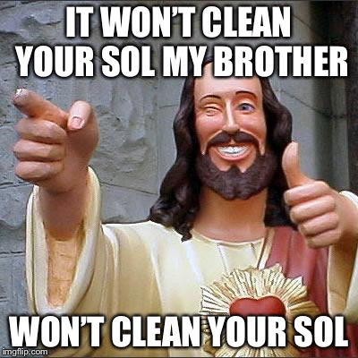 Jesus | IT WON'T CLEAN YOUR SOL MY BROTHER WON'T CLEAN YOUR SOL | image tagged in jesus | made w/ Imgflip meme maker