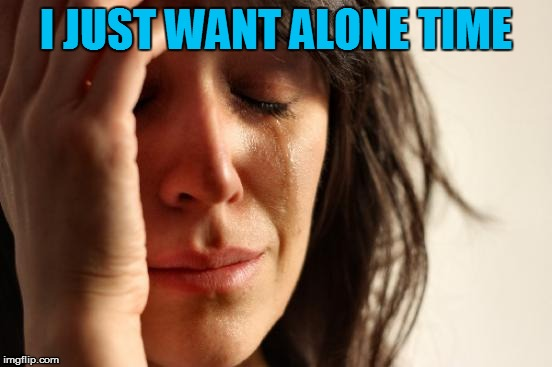 First World Problems Meme | I JUST WANT ALONE TIME | image tagged in memes,first world problems | made w/ Imgflip meme maker