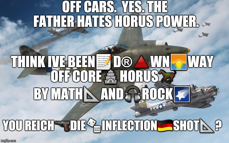 OFF CARS.  YES. THE FATHER HATES HORUS POWER. THINK IVE BEEN | made w/ Imgflip meme maker