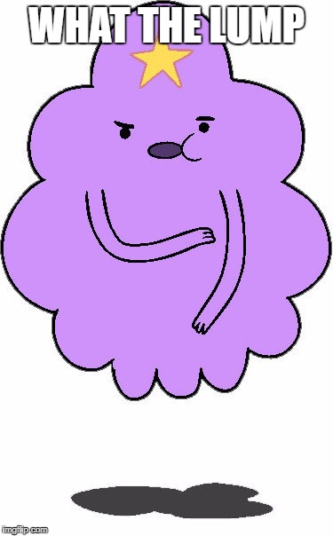 WHAT THE LUMP | image tagged in lumpy space princess | made w/ Imgflip meme maker