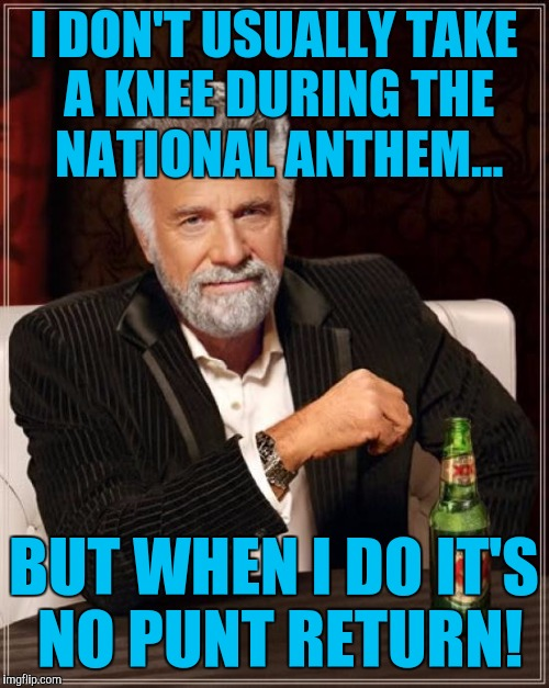 The Most Interesting Man In The World Meme | I DON'T USUALLY TAKE A KNEE DURING THE NATIONAL ANTHEM... BUT WHEN I DO IT'S NO PUNT RETURN! | image tagged in memes,the most interesting man in the world | made w/ Imgflip meme maker