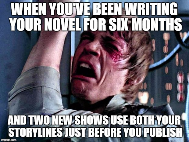 Luke Skywalker Crying | WHEN YOU'VE BEEN WRITING YOUR NOVEL FOR SIX MONTHS AND TWO NEW SHOWS USE BOTH YOUR STORYLINES JUST BEFORE YOU PUBLISH | image tagged in luke skywalker crying | made w/ Imgflip meme maker