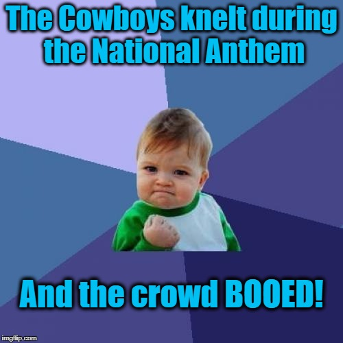The players may have the right to kneel,  but the fans have EVERY RIGHT to boo and hiss! | The Cowboys knelt during the National Anthem And the crowd BOOED! | image tagged in memes,success kid | made w/ Imgflip meme maker
