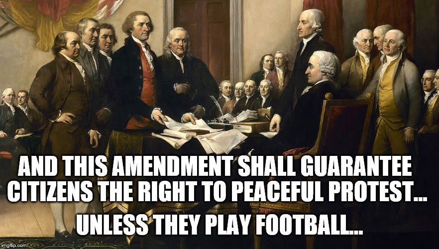 Great Moments In American History. | AND THIS AMENDMENT SHALL GUARANTEE CITIZENS THE RIGHT TO PEACEFUL PROTEST... UNLESS THEY PLAY FOOTBALL... | image tagged in founding fathers,constitution,protest,football,america,history | made w/ Imgflip meme maker