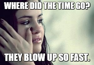 WHERE DID THE TIME GO? THEY BLOW UP SO FAST. | made w/ Imgflip meme maker
