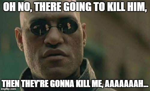 Matrix Morpheus Meme | OH NO, THERE GOING TO KILL HIM, THEN THEY'RE GONNA KILL ME, AAAAAAAH... | image tagged in memes,matrix morpheus | made w/ Imgflip meme maker