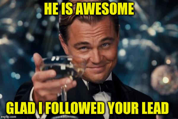 Leonardo Dicaprio Cheers Meme | HE IS AWESOME GLAD I FOLLOWED YOUR LEAD | image tagged in memes,leonardo dicaprio cheers | made w/ Imgflip meme maker