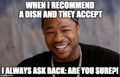 When I recommend something... | image tagged in restaurant,waiter,haha,lol | made w/ Imgflip meme maker