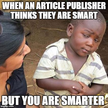 Third World Skeptical Kid Meme |  WHEN AN ARTICLE PUBLISHER THINKS THEY ARE SMART; BUT YOU ARE SMARTER | image tagged in memes,third world skeptical kid | made w/ Imgflip meme maker