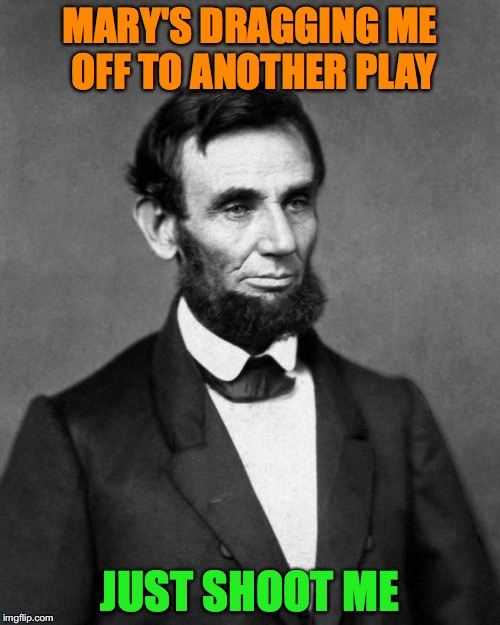Abraham Lincoln | MARY'S DRAGGING ME OFF TO ANOTHER PLAY JUST SHOOT ME | image tagged in abraham lincoln,too soon | made w/ Imgflip meme maker