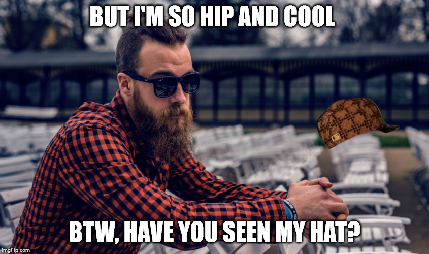 BUT I'M SO HIP AND COOL BTW, HAVE YOU SEEN MY HAT? | made w/ Imgflip meme maker