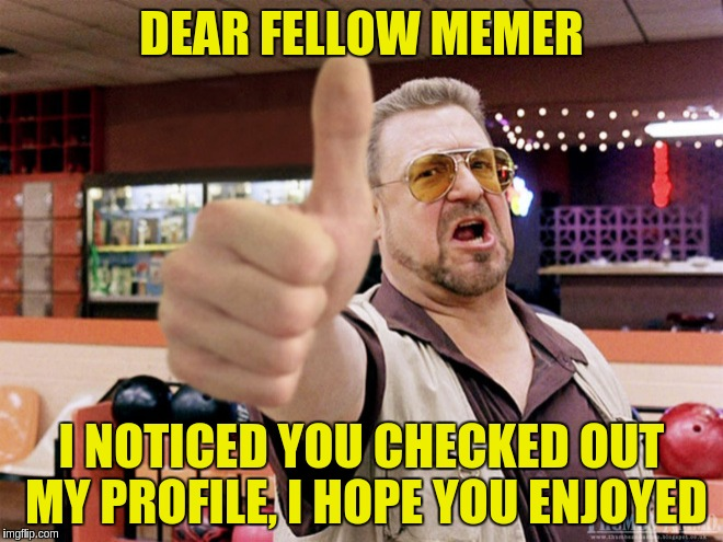 DEAR FELLOW MEMER I NOTICED YOU CHECKED OUT MY PROFILE, I HOPE YOU ENJOYED | made w/ Imgflip meme maker