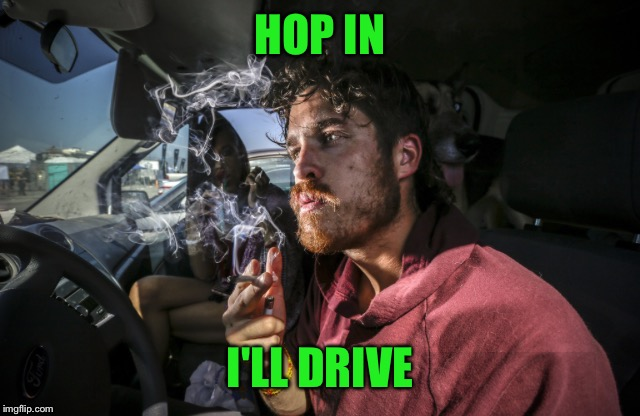 Stoner driving | HOP IN I'LL DRIVE | image tagged in stoner driving | made w/ Imgflip meme maker