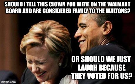 Hilbama | SHOULD I TELL THIS CLOWN YOU WERE ON THE WALMART BOARD AND ARE CONSIDERED FAMILY TO THE WALTONS? OR SHOULD WE JUST LAUGH BECAUSE THEY VOTED  | image tagged in hilbama | made w/ Imgflip meme maker