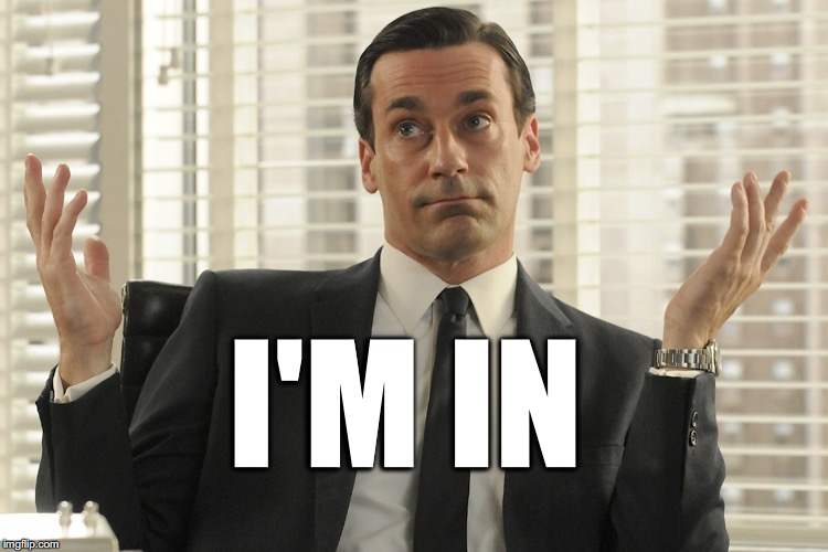 Don Draper Whats Up | I'M IN | image tagged in don draper whats up | made w/ Imgflip meme maker