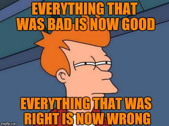Futurama Fry Meme | EVERYTHING THAT WAS BAD IS NOW GOOD EVERYTHING THAT WAS RIGHT IS NOW WRONG | image tagged in memes,futurama fry | made w/ Imgflip meme maker