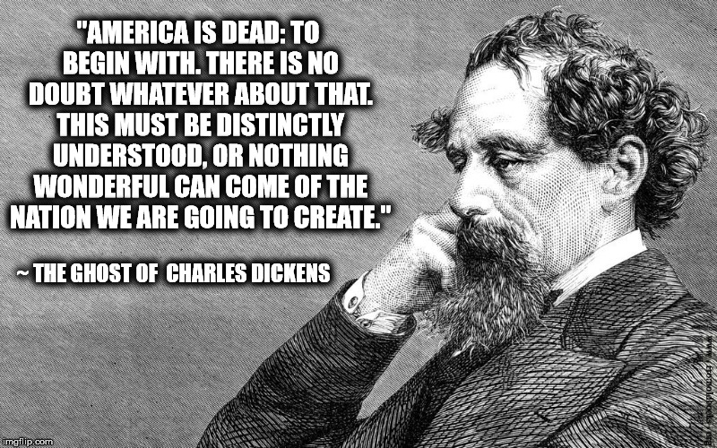 "America is Dead |  ""AMERICA IS DEAD: TO BEGIN WITH. THERE IS NO DOUBT WHATEVER ABOUT THAT. THIS MUST BE DISTINCTLY UNDERSTOOD, OR NOTHING WONDERFUL CAN COME OF THE NATION WE ARE GOING TO CREATE.""; ~ THE GHOST OF  CHARLES DICKENS 