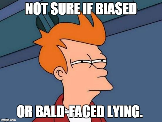 Futurama Fry Meme | NOT SURE IF BIASED OR BALD-FACED LYING. | image tagged in memes,futurama fry | made w/ Imgflip meme maker