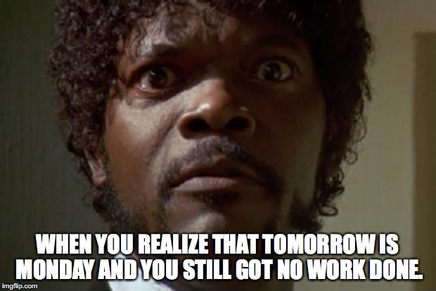 Samuel L jackson | WHEN YOU REALIZE THAT TOMORROW IS MONDAY AND YOU STILL GOT NO WORK DONE. | image tagged in samuel l jackson | made w/ Imgflip meme maker