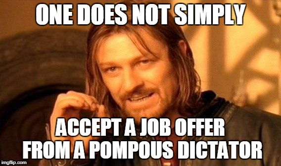 One Does Not Simply Meme | ONE DOES NOT SIMPLY ACCEPT A JOB OFFER FROM A POMPOUS DICTATOR | image tagged in memes,one does not simply | made w/ Imgflip meme maker