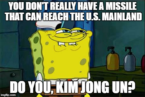 I bet he doesn't. | YOU DON'T REALLY HAVE A MISSILE THAT CAN REACH THE U.S. MAINLAND DO YOU, KIM JONG UN? | image tagged in memes,dont you squidward | made w/ Imgflip meme maker