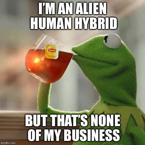 But Thats None Of My Business Meme | I'M AN ALIEN HUMAN HYBRID BUT THAT'S NONE OF MY BUSINESS | image tagged in memes,but thats none of my business,kermit the frog | made w/ Imgflip meme maker