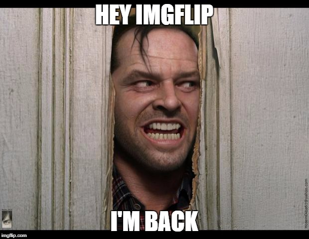 Here's Johnny | HEY IMGFLIP I'M BACK | image tagged in here's johnny | made w/ Imgflip meme maker