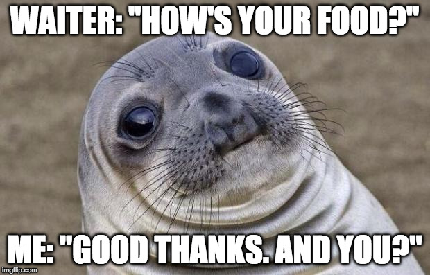 "Been there. | WAITER: ""HOW'S YOUR FOOD?"" ME: ""GOOD THANKS. AND YOU?"" 