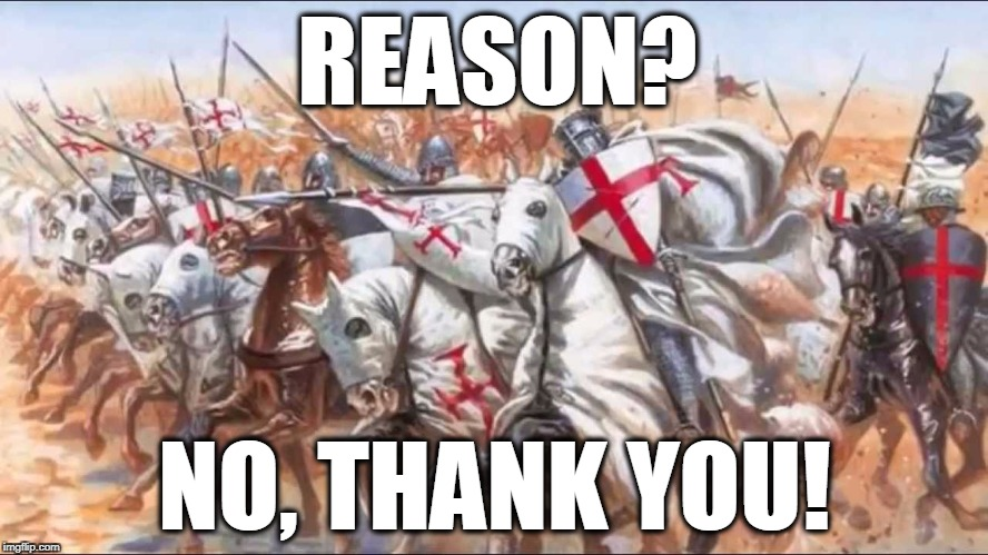 REASON? NO, THANK YOU! | image tagged in knights templar charge | made w/ Imgflip meme maker
