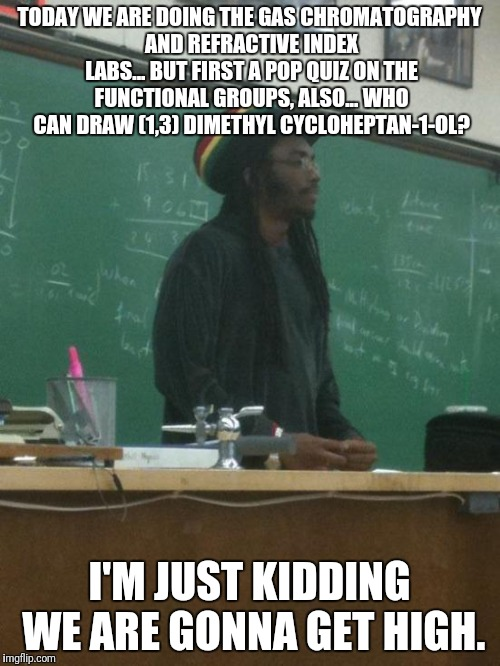 Rasta Science Teacher | TODAY WE ARE DOING THE GAS CHROMATOGRAPHY AND REFRACTIVE INDEX LABS... BUT FIRST A POP QUIZ ON THE FUNCTIONAL GROUPS, ALSO... WHO CAN DRAW ( | image tagged in memes,rasta science teacher | made w/ Imgflip meme maker