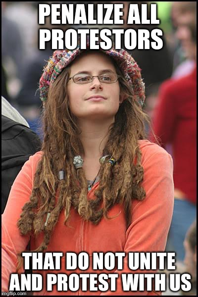 Libturd | PENALIZE ALL PROTESTORS THAT DO NOT UNITE AND PROTEST WITH US | image tagged in libturd | made w/ Imgflip meme maker