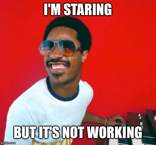 I'M STARING BUT IT'S NOT WORKING | made w/ Imgflip meme maker