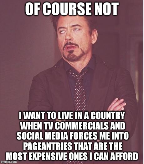 Face You Make Robert Downey Jr Meme | OF COURSE NOT I WANT TO LIVE IN A COUNTRY WHEN TV COMMERCIALS AND SOCIAL MEDIA FORCES ME INTO PAGEANTRIES THAT ARE THE MOST EXPENSIVE ONES I | image tagged in memes,face you make robert downey jr | made w/ Imgflip meme maker