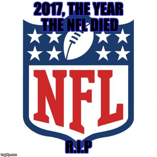 nfl logic |  2017, THE YEAR THE NFL DIED; R.I.P | image tagged in nfl logic | made w/ Imgflip meme maker