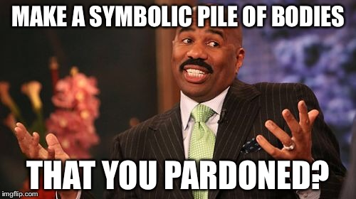 Steve Harvey Meme | MAKE A SYMBOLIC PILE OF BODIES THAT YOU PARDONED? | image tagged in memes,steve harvey | made w/ Imgflip meme maker