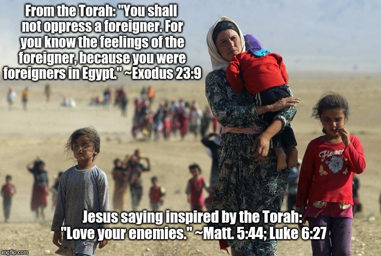"Jesus: Love your enemies |  From the Torah: ""You shall not oppress a foreigner. For you know the feelings of the foreigner, because you were foreigners in Egypt."" ~Exodus 23:9; Jesus saying inspired by the Torah: ""Love your enemies."" ~Matt. 5:44; Luke 6:27 