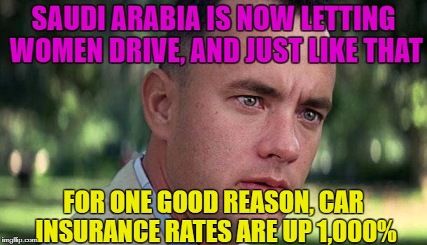 Women Drivers | SAUDI ARABIA IS NOW LETTING WOMEN DRIVE, AND JUST LIKE THAT FOR ONE GOOD REASON, CAR INSURANCE RATES ARE UP 1,000% | image tagged in forest gump,funny memes,sarcasm,women drivers,saudi arabia | made w/ Imgflip meme maker