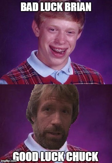 Bad Luck Brian  Good Luck Chuck | BAD LUCK BRIAN GOOD LUCK CHUCK | image tagged in chuck norris,bad luck brian,memes | made w/ Imgflip meme maker