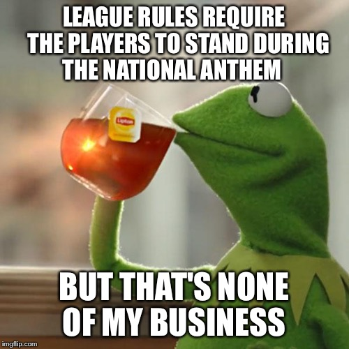 But Thats None Of My Business Meme | LEAGUE RULES REQUIRE  THE PLAYERS TO STAND DURING THE NATIONAL ANTHEM BUT THAT'S NONE OF MY BUSINESS | image tagged in memes,but thats none of my business,kermit the frog | made w/ Imgflip meme maker