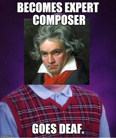 Bad Luck Beetoven. | BECOMES EXPERT COMPOSER GOES DEAF. | image tagged in memes,bad luck brian | made w/ Imgflip meme maker