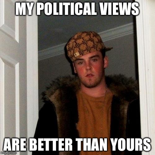 Scumbag Steve Meme | MY POLITICAL VIEWS ARE BETTER THAN YOURS | image tagged in memes,scumbag steve | made w/ Imgflip meme maker