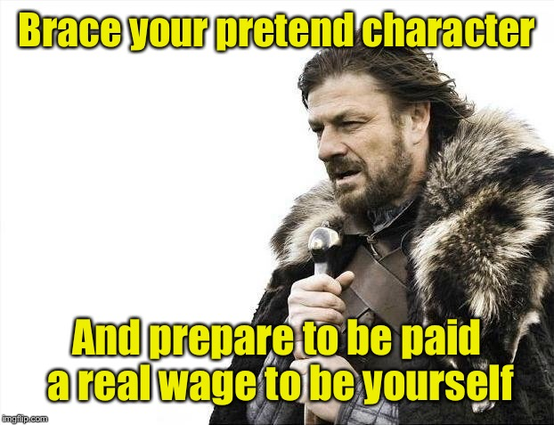 Brace Yourselves X is Coming Meme | Brace your pretend character And prepare to be paid a real wage to be yourself | image tagged in memes,brace yourselves x is coming | made w/ Imgflip meme maker