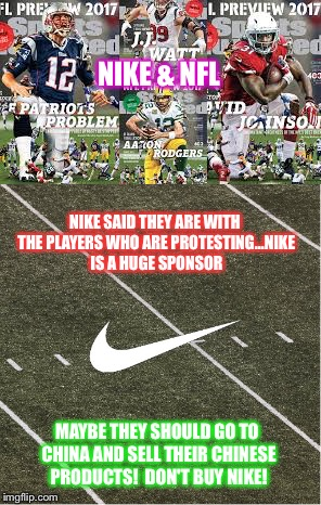 NIKE SAID THEY ARE WITH THE PLAYERS WHO ARE PROTESTING...NIKE IS A HUGE SPONSOR MAYBE THEY SHOULD GO TO CHINA AND SELL THEIR CHINESE PRODUCT | image tagged in protest | made w/ Imgflip meme maker
