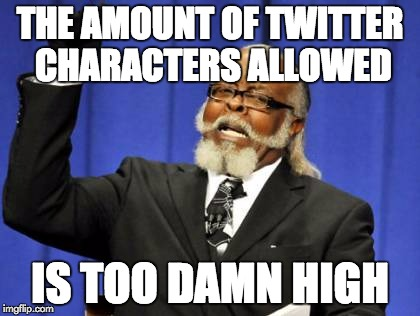 Too Damn High Meme | THE AMOUNT OF TWITTER CHARACTERS ALLOWED IS TOO DAMN HIGH | image tagged in memes,too damn high | made w/ Imgflip meme maker