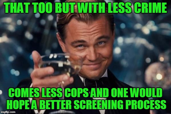 Leonardo Dicaprio Cheers Meme | THAT TOO BUT WITH LESS CRIME COMES LESS COPS AND ONE WOULD HOPE A BETTER SCREENING PROCESS | image tagged in memes,leonardo dicaprio cheers | made w/ Imgflip meme maker