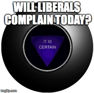 WILL LIBERALS COMPLAIN TODAY? | image tagged in liberals,liberal vs conservative,stupid liberals,republican,funny,snowflakes | made w/ Imgflip meme maker