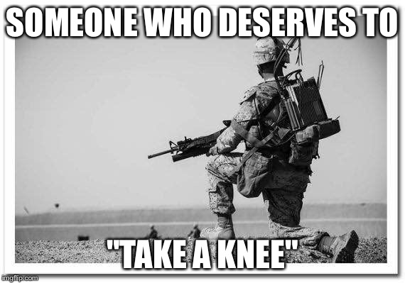 "SOMEONE WHO DESERVES TO ""TAKE A KNEE"" 
