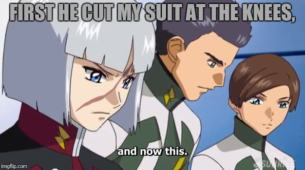 FIRST HE CUT MY SUIT AT THE KNEES, | made w/ Imgflip meme maker