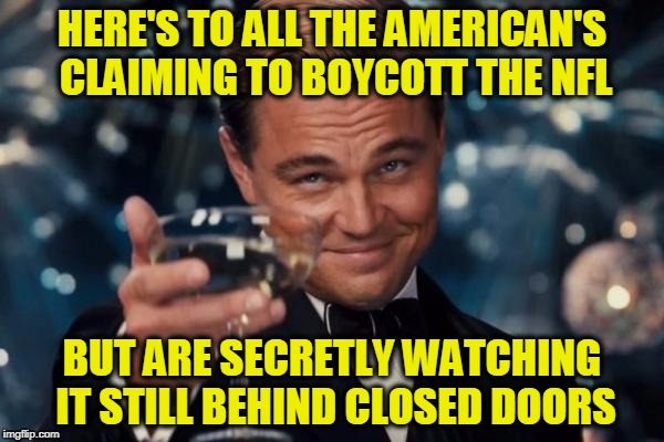 Leonardo Dicaprio Cheers Meme | HERE'S TO ALL THE AMERICAN'S CLAIMING TO BOYCOTT THE NFL BUT ARE SECRETLY WATCHING IT STILL BEHIND CLOSED DOORS | image tagged in memes,leonardo dicaprio cheers | made w/ Imgflip meme maker