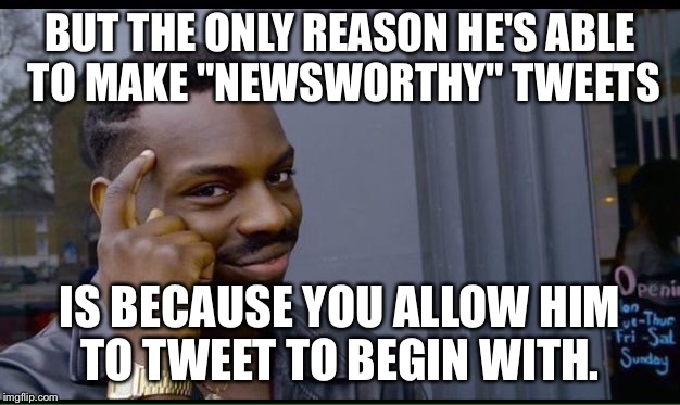 "Roll Safe Think About It Meme | BUT THE ONLY REASON HE'S ABLE TO MAKE ""NEWSWORTHY"" TWEETS IS BECAUSE YOU ALLOW HIM TO TWEET TO BEGIN WITH. 